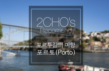 2CHO의 추천 여행지 : 포르투갈의 미항 포르토(Porto)