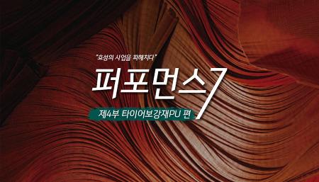 [퍼포먼스 7] 제4부. '글로벌로 달리는' 타이어보강재PU